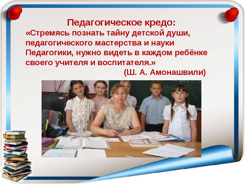 Педагогическое кредо: «Стремясь познать тайну детской души, педагогического м...