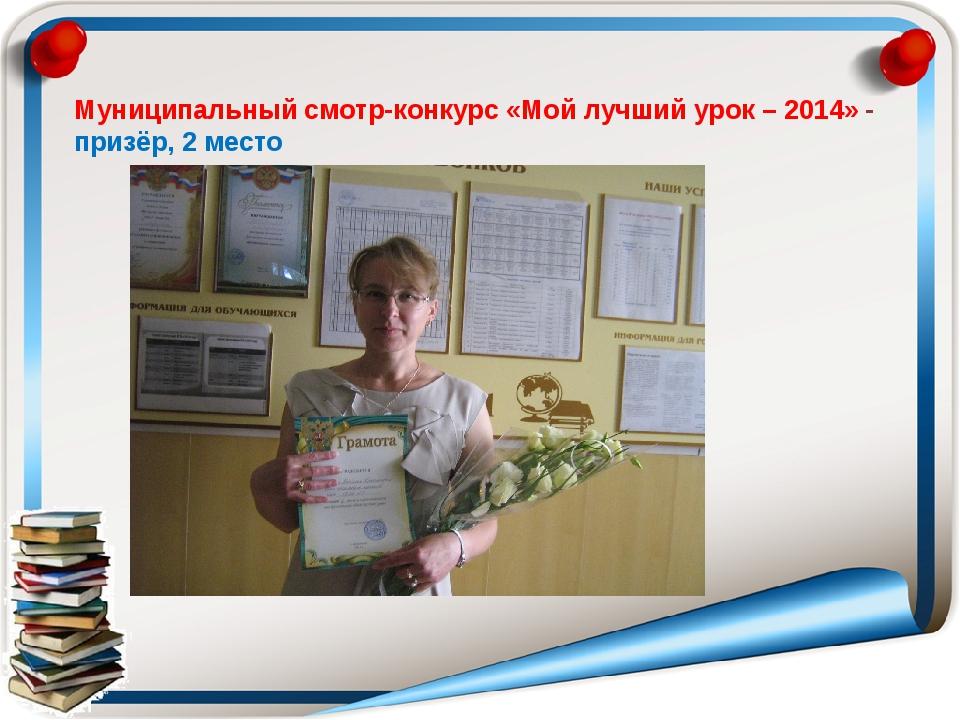 Муниципальный смотр-конкурс «Мой лучший урок – 2014» - призёр, 2 место