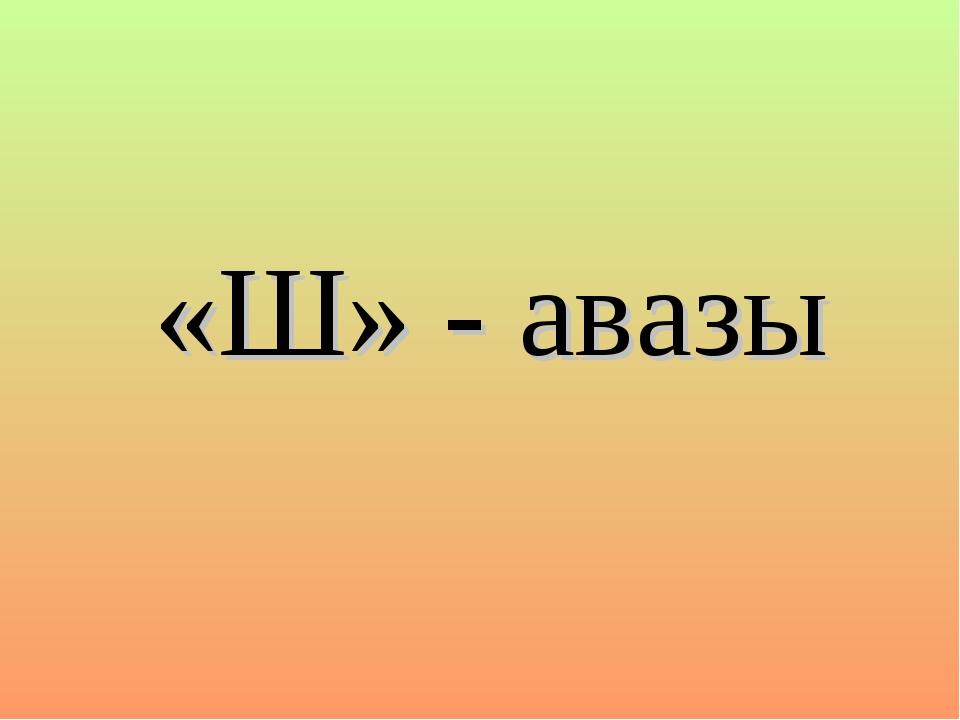 «Ш» - авазы