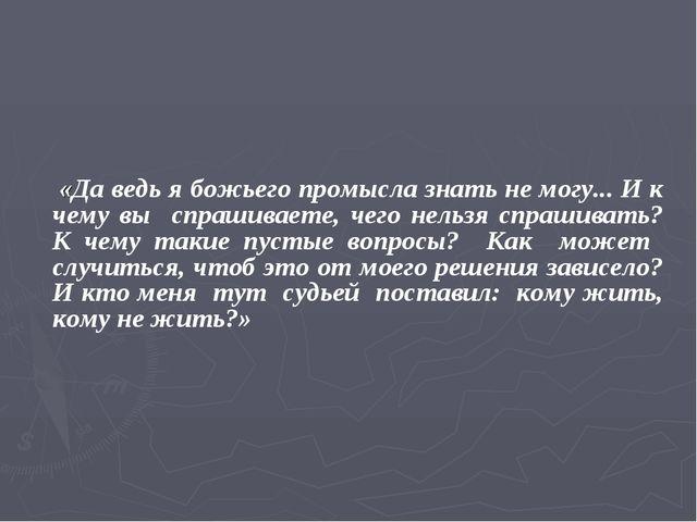 «Да ведь я божьего промысла знать не могу... И к чему вы спрашиваете, чего н...