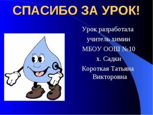 СПАСИБО ЗА УРОК! Урок разработала учитель химии МБОУ ООШ №10 х. Садки Коротка