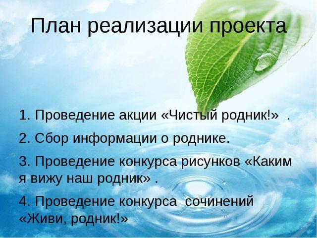 План реализации проекта 1.Проведение акции «Чистый родник!» . 2.Сбор информ...