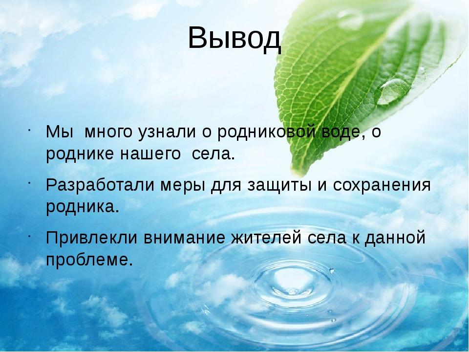 Вывод Мы много узнали о родниковой воде, о роднике нашего села. Разработали м...