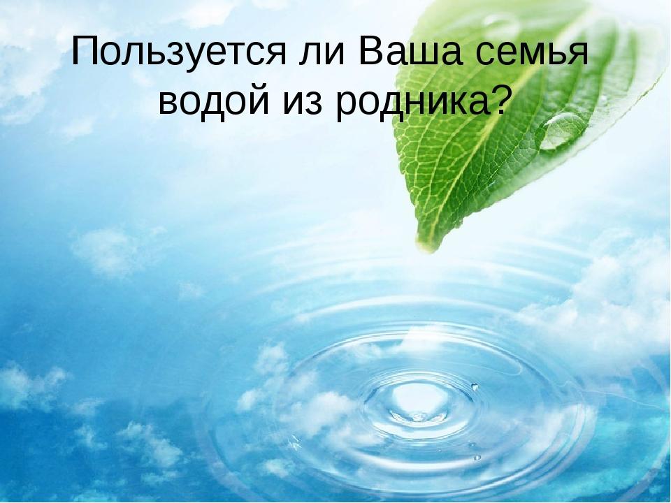 Пользуется ли Ваша семья водой из родника?