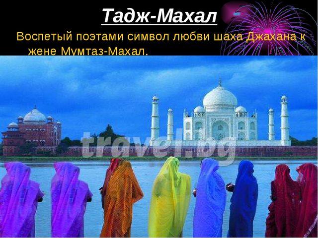 Тадж-Махал Воспетый поэтами символ любви шаха Джахана к жене Мумтаз-Махал.