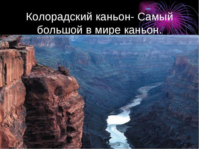 Колорадский каньон- Самый большой в мире каньон.