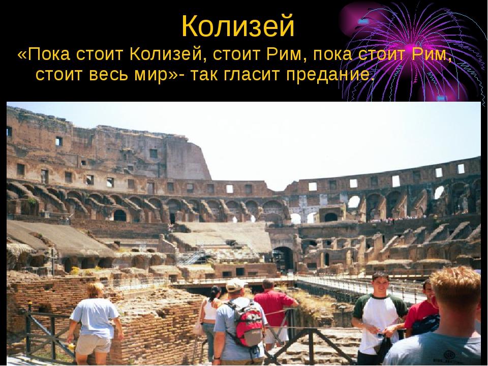 Колизей «Пока стоит Колизей, стоит Рим, пока стоит Рим, стоит весь мир»- так...