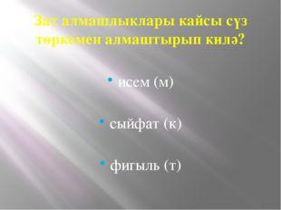 Зат алмашлыклары кайсы сүз төркемен алмаштырып килә? исем (м) сыйфат (к) фигы