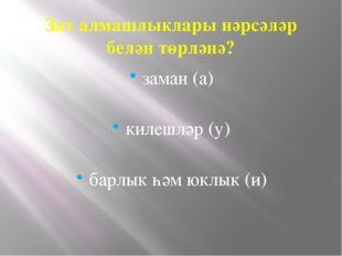 Зат алмашлыклары нәрсәләр белән төрләнә? заман (а) килешләр (у) барлык һәм юк