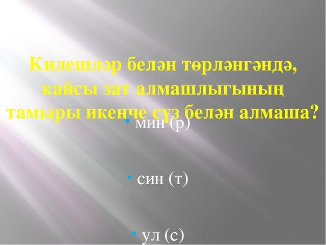 Килешләр белән төрләнгәндә, кайсы зат алмашлыгының тамыры икенче сүз белән а...