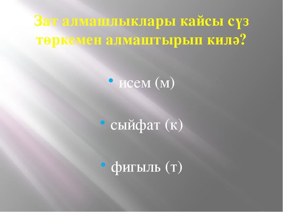 Зат алмашлыклары кайсы сүз төркемен алмаштырып килә? исем (м) сыйфат (к) фигы...