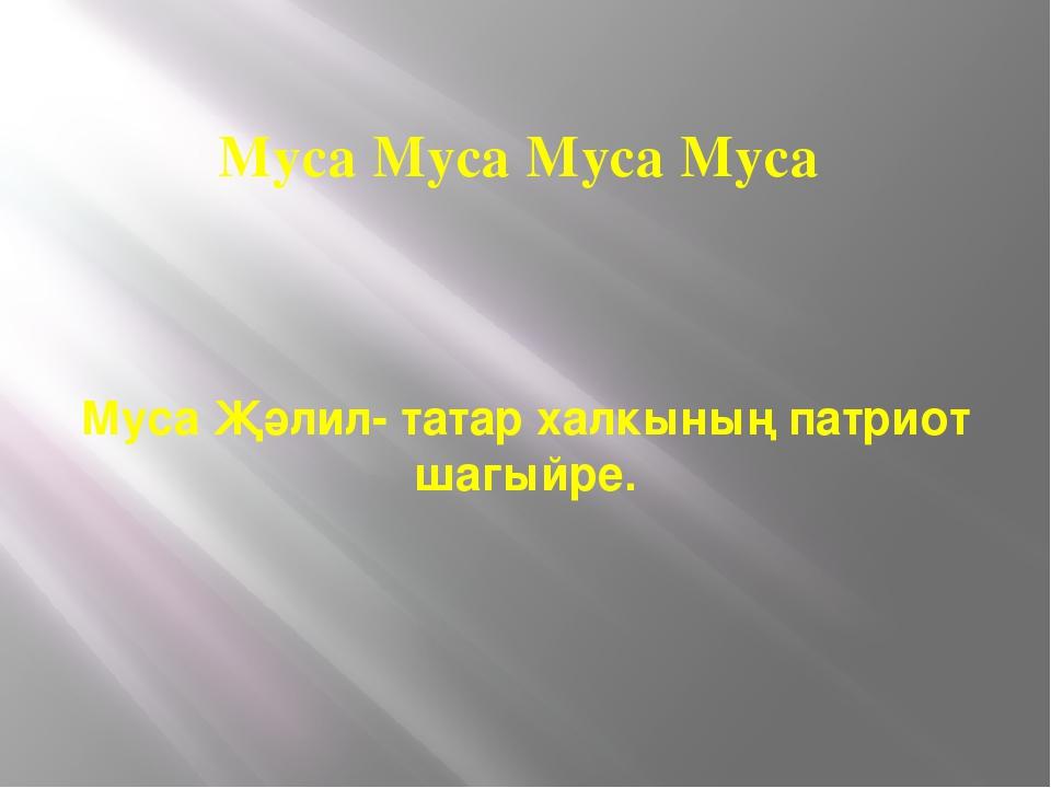 Муса Муса Муса Муса Муса Җәлил- татар халкының патриот шагыйре.