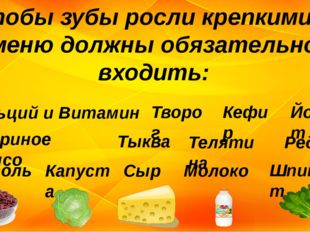 Чтобы зубы росли крепкими, в меню должны обязательно входить: Кальций и Витам