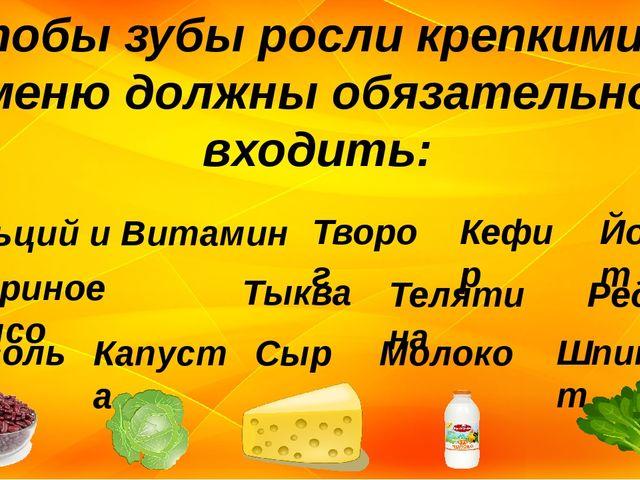 Чтобы зубы росли крепкими, в меню должны обязательно входить: Кальций и Витам...