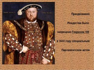 Празднование Рождества было запрещено Генрихом VIII в 1644 году специальным