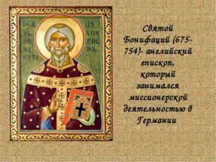 Святой Бонифаций (675-754)- английский епископ, который занимался миссионерск