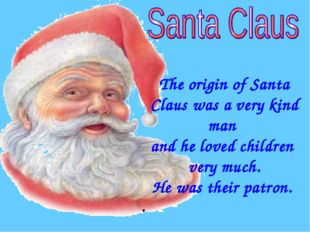 The origin of Santa Claus was a very kind man and he loved children very muc