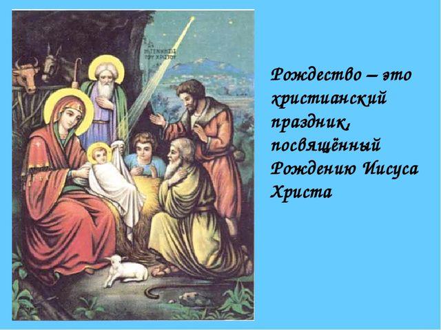 Рождество – это христианский праздник, посвящённый Рождению Иисуса Христа