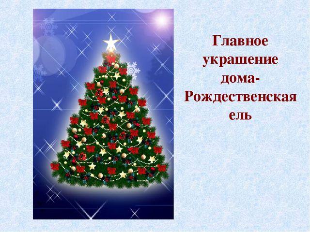 Главное украшение дома- Рождественскаяель