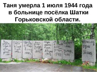 Таня умерла 1 июля 1944 года в больнице посёлка Шатки Горьковской области.