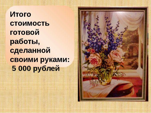 Итого стоимость готовой работы, сделанной своими руками: 5000 рублей