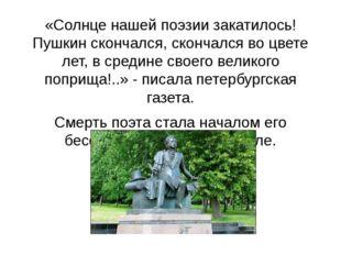«Солнце нашей поэзии закатилось! Пушкин скончался, скончался во цвете лет, в