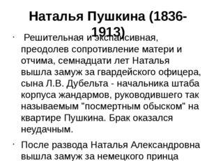 Наталья Пушкина (1836-1913) Решительная и экспансивная, преодолев сопротивлен