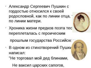 Александр Сергеевич Пушкин с гордостью относился к своей родословной, как по