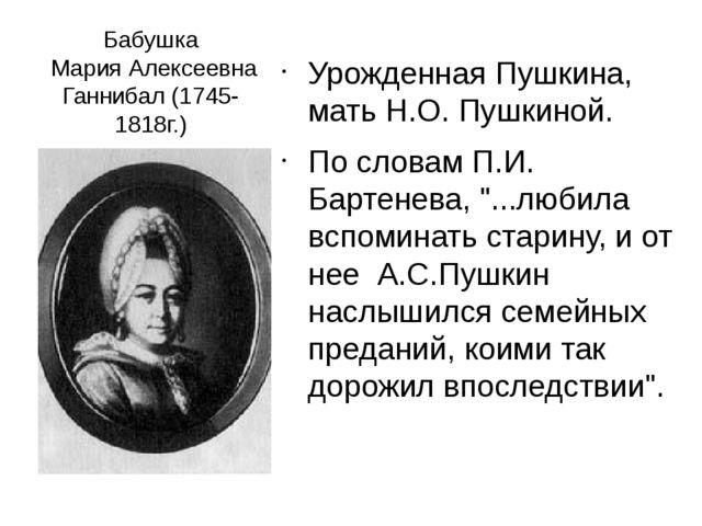 Бабушка Мария Алексеевна Ганнибал (1745-1818г.) Урожденная Пушкина, мать Н.О....