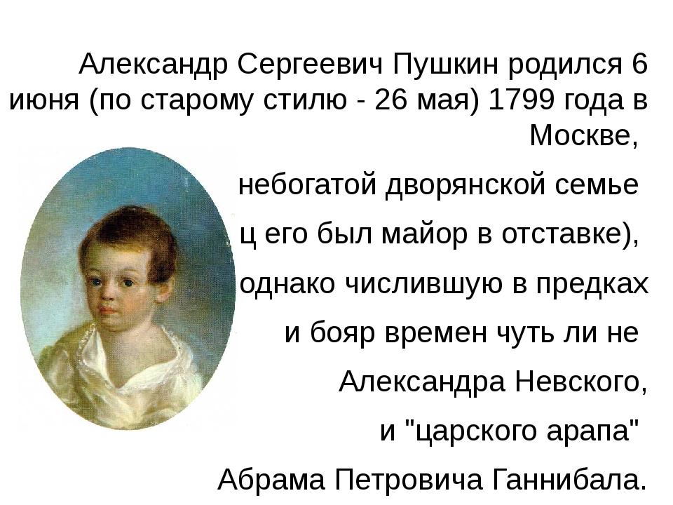 Александр Сергеевич Пушкин родился 6 июня (по старому стилю - 26 мая) 1799 го...