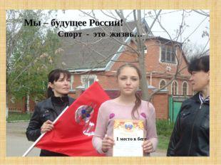 1 место в беге Мы – будущее России! Спорт - это жизнь…