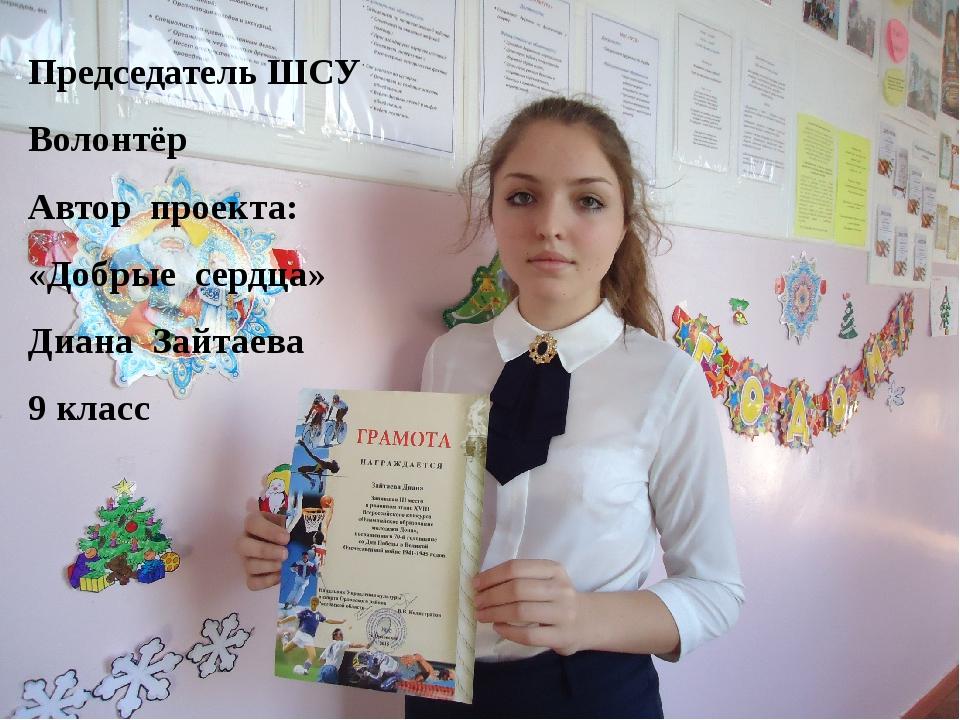 Председатель ШСУ Волонтёр Автор проекта: «Добрые сердца» Диана Зайтаева 9 кл...