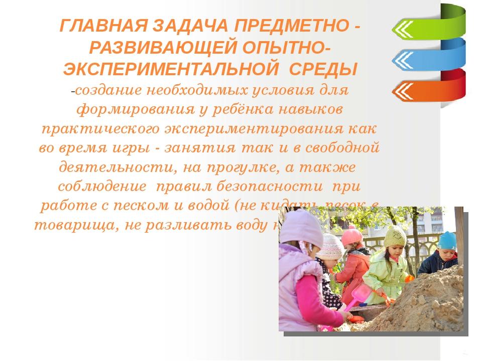 ГЛАВНАЯ ЗАДАЧА ПРЕДМЕТНО - РАЗВИВАЮЩЕЙ ОПЫТНО- ЭКСПЕРИМЕНТАЛЬНОЙ СРЕДЫ -созда...
