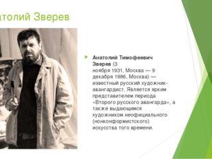 Анатолий Зверев Анатолий Тимофеевич Зверев(3 ноября1931,Москва—9 декабря