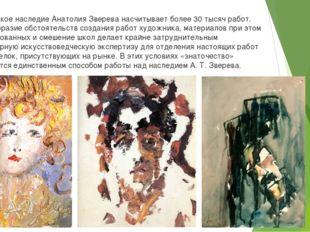 Творческое наследие Анатолия Зверева насчитывает более 30 тысяч работ. Разноо