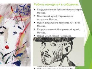 Работы находятся в собраниях Государственная Третьяковская галерея, Москва. М