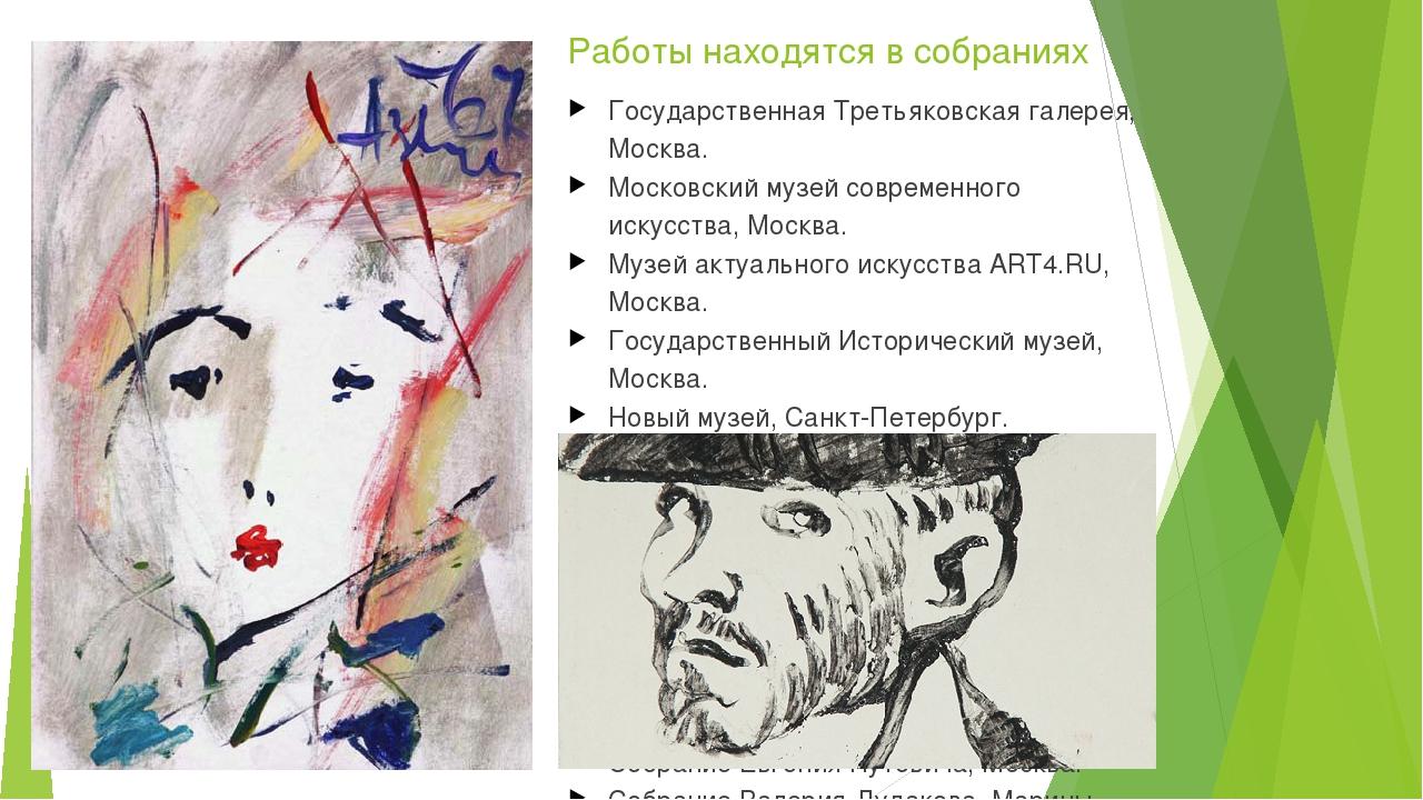 Работы находятся в собраниях Государственная Третьяковская галерея, Москва. М...
