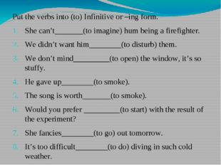 Put the verbs into (to) Infinitive or –ing form. She can't_______(to imagine