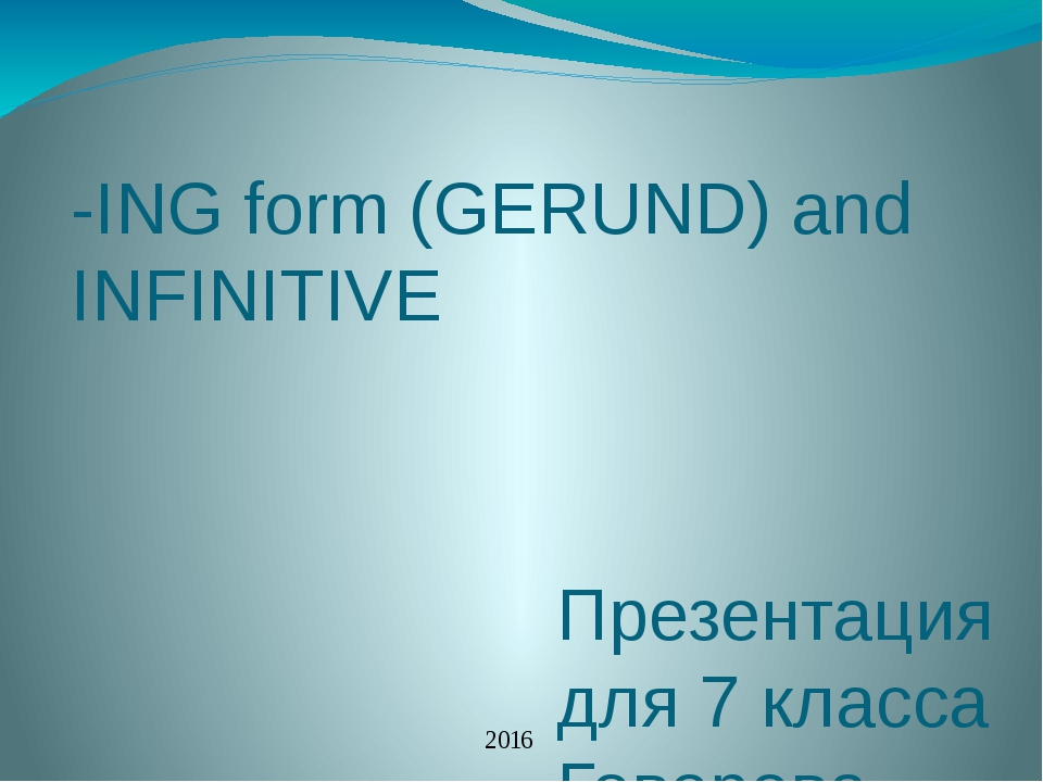 -ING form (GERUND) and INFINITIVE Презентация для 7 класса Говорова Е.С. Школ...