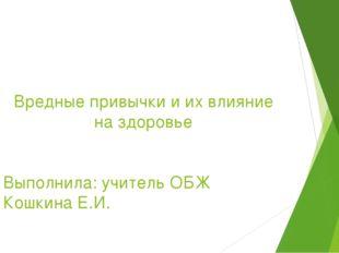 Вредные привычки и их влияние на здоровье Выполнила: учитель ОБЖ Кошкина Е.И.