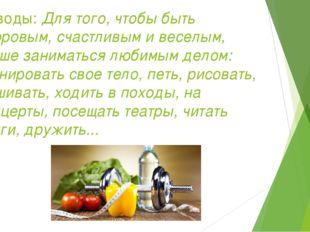 Выводы: Для того, чтобы быть здоровым, счастливым и веселым, лучше заниматься