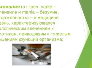 Наркомания(от греч. narke – оцепенение и mania – безумие, восторженность) –