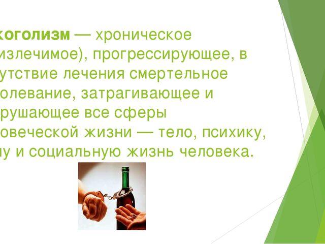 Алкоголизм— хроническое (неизлечимое), прогрессирующее, в отсутствие лечения...