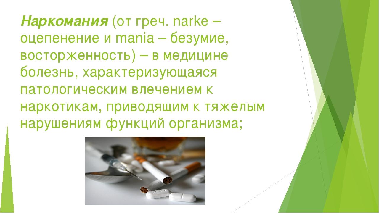 Наркомания(от греч. narke – оцепенение и mania – безумие, восторженность) –...