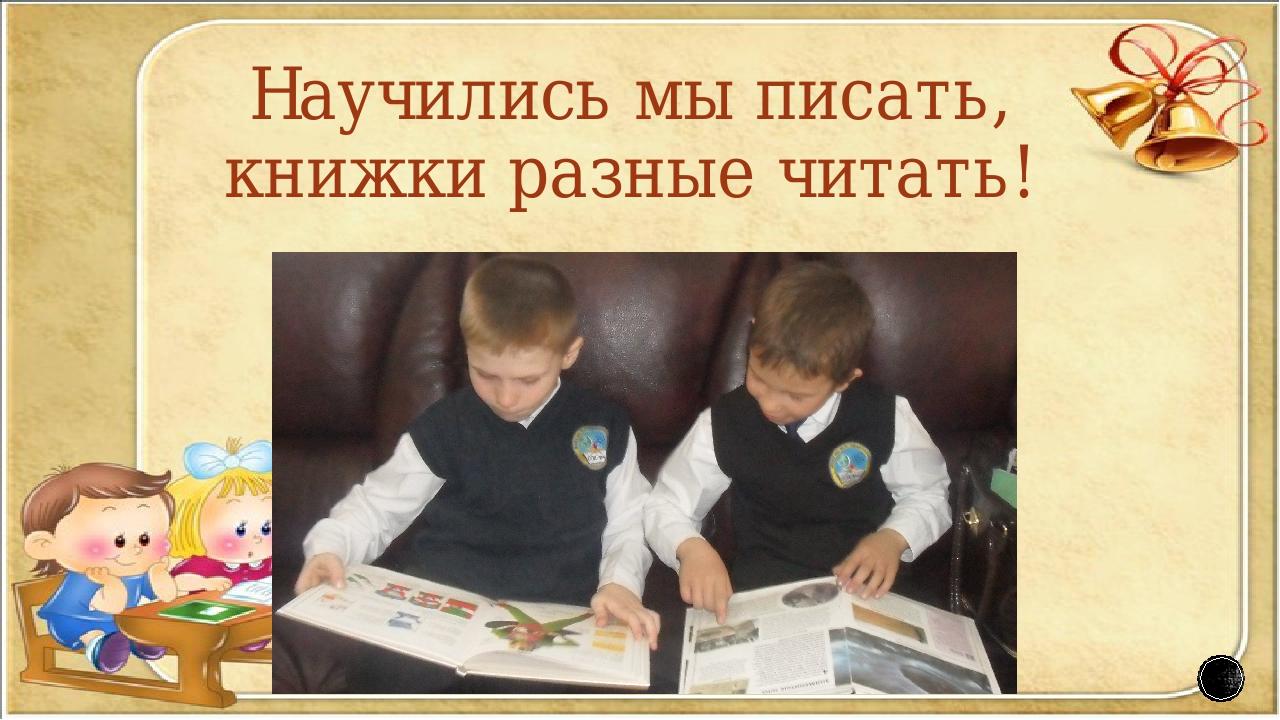 Научились мы писать, книжки разные читать!