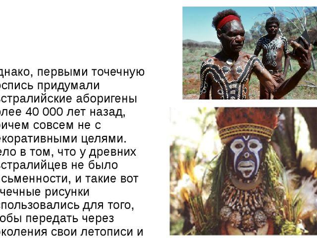 Однако, первыми точечную роспись придумали австралийские аборигены более 40...