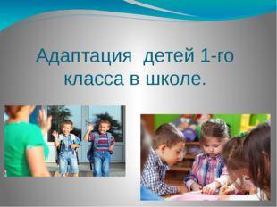 Адаптация детей 1-го класса в школе.