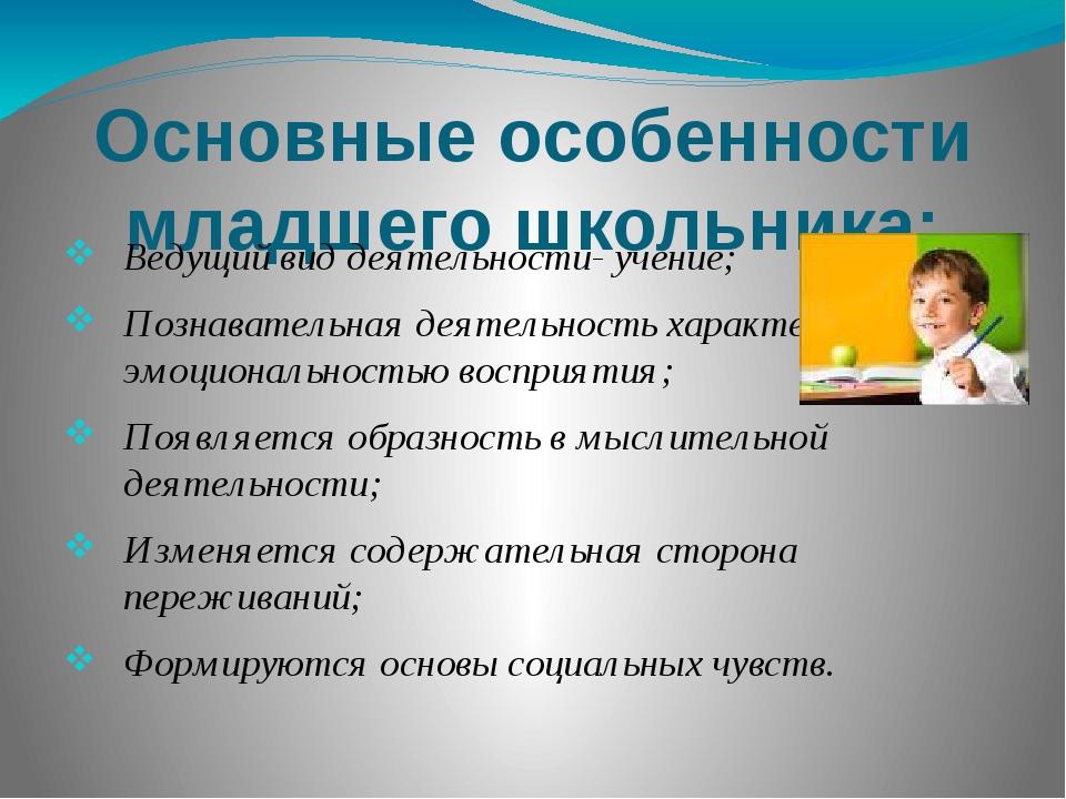 Основные особенности младшего школьника: Ведущий вид деятельности- учение; По...
