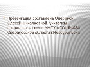 Презентация составлена Овериной Олесей Николаевной, учителем начальных класс