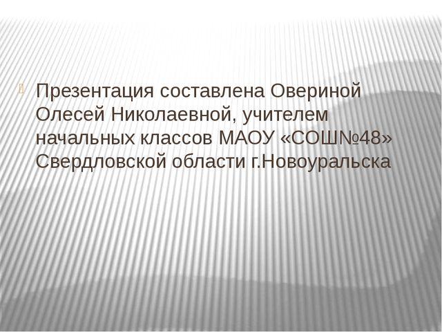 Презентация составлена Овериной Олесей Николаевной, учителем начальных класс...